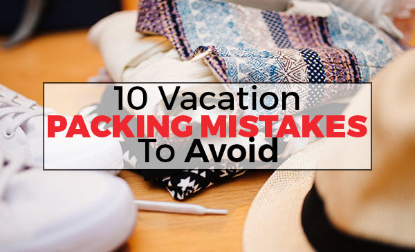 packing mistakes, avoid, vacation